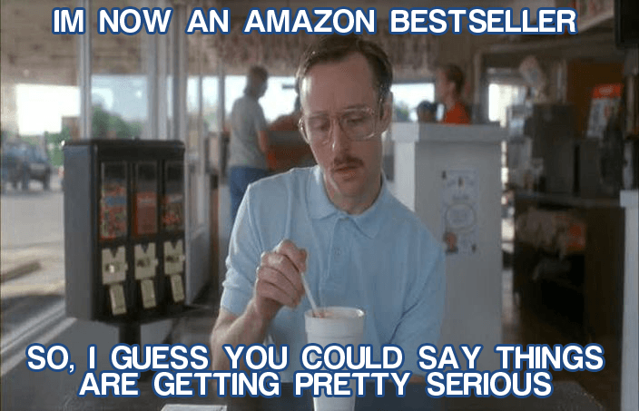 I'm now an Amazon bestseller. So, I guess you could say things are getting pretty serious.